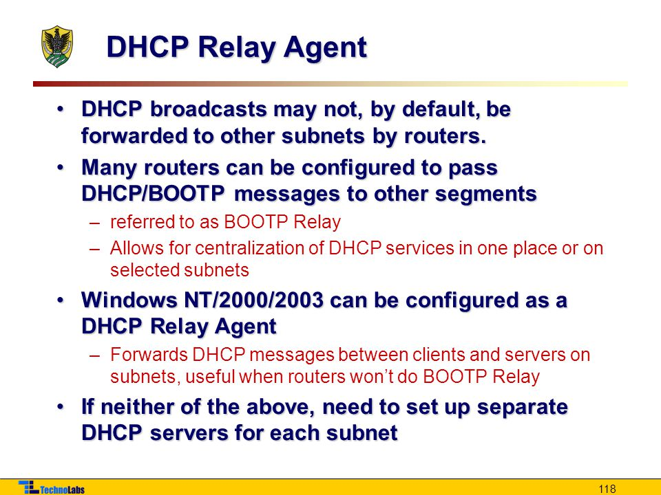 118 DHCP Relay Agent DHCP broadcasts may not, by default, be forwarded to other subnets by routers.DHCP broadcasts may not, by default, be forwarded to other subnets by routers.