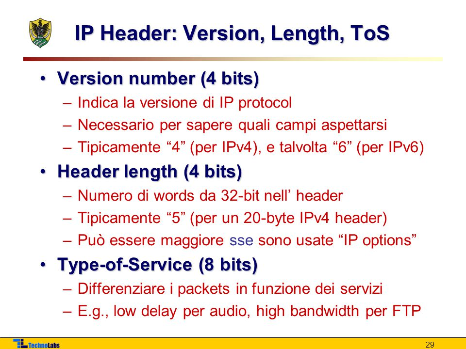 29 IP Header: Version, Length, ToS Version number (4 bits)Version number (4 bits) –Indica la versione di IP protocol –Necessario per sapere quali campi aspettarsi –Tipicamente 4 (per IPv4), e talvolta 6 (per IPv6) Header length (4 bits)Header length (4 bits) –Numero di words da 32-bit nell' header –Tipicamente 5 (per un 20-byte IPv4 header) –Può essere maggiore sse sono usate IP options Type-of-Service (8 bits)Type-of-Service (8 bits) –Differenziare i packets in funzione dei servizi –E.g., low delay per audio, high bandwidth per FTP