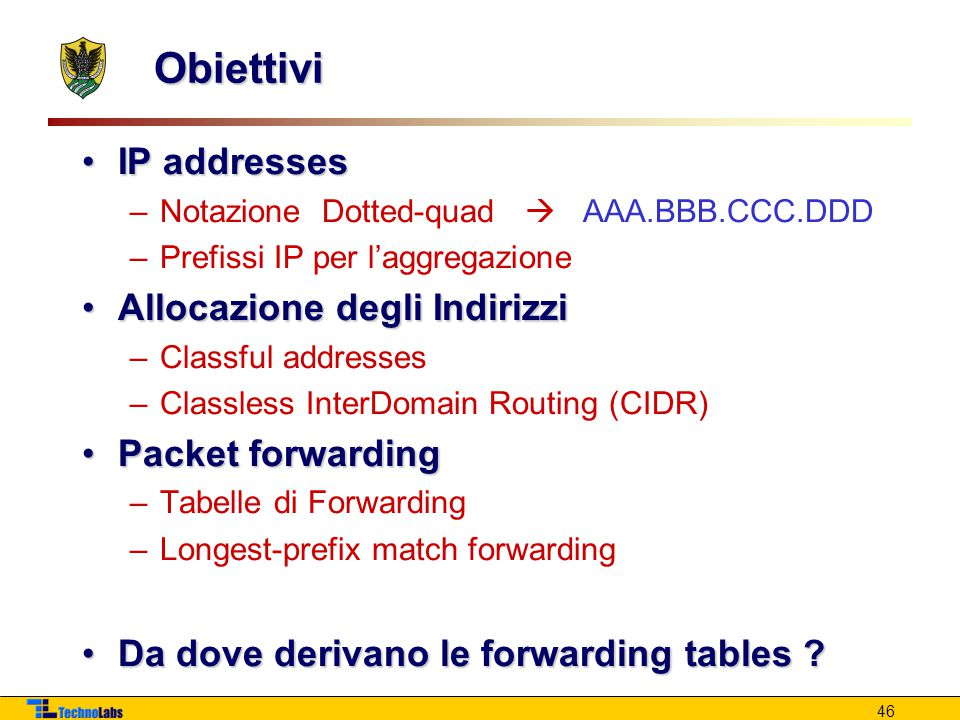 46 Obiettivi IP addressesIP addresses –Notazione Dotted-quad  AAA.BBB.CCC.DDD –Prefissi IP per l'aggregazione Allocazione degli IndirizziAllocazione degli Indirizzi –Classful addresses –Classless InterDomain Routing (CIDR) Packet forwardingPacket forwarding –Tabelle di Forwarding –Longest-prefix match forwarding Da dove derivano le forwarding tables ?Da dove derivano le forwarding tables ?