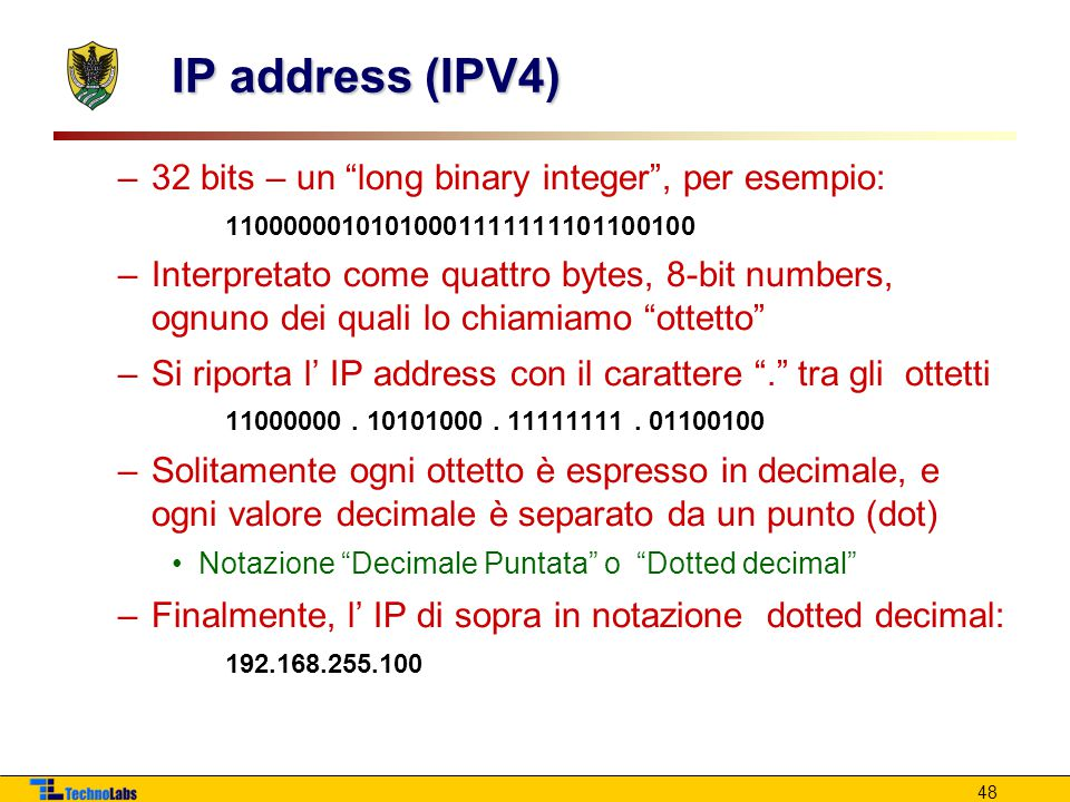 48 IP address (IPV4) –32 bits – un long binary integer , per esempio: 11000000101010001111111101100100 –Interpretato come quattro bytes, 8-bit numbers, ognuno dei quali lo chiamiamo ottetto –Si riporta l' IP address con il carattere . tra gli ottetti 11000000.