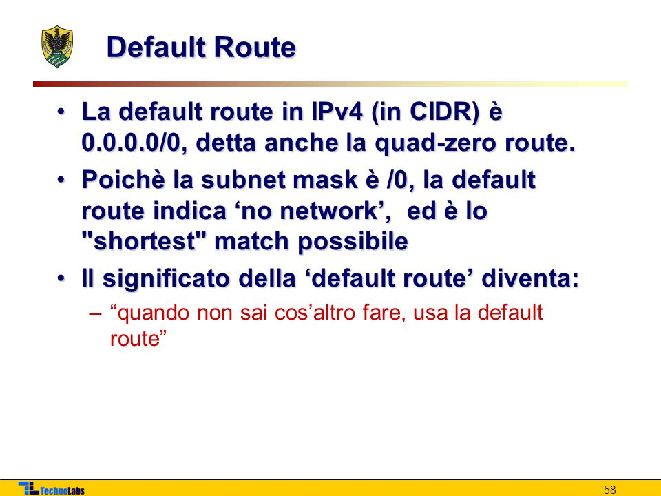 Default Route La default route in IPv4 (in CIDR) è 0.0.0.0/0, detta anche la quad-zero route.La default route in IPv4 (in CIDR) è 0.0.0.0/0, detta anche la quad-zero route.