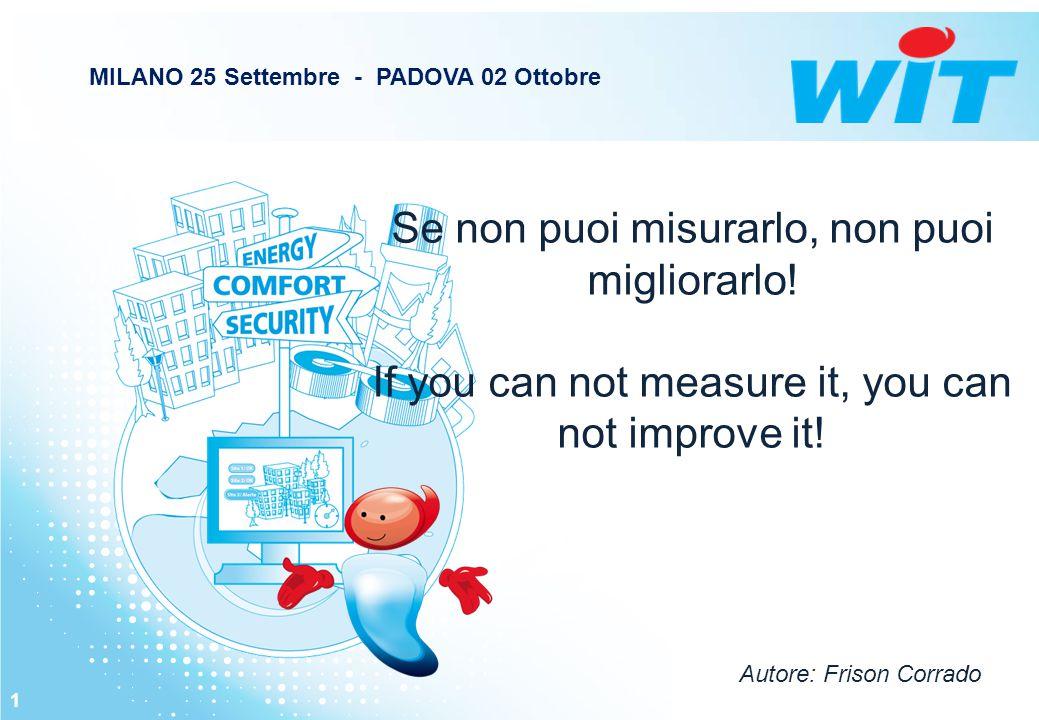 Se non puoi misurarlo, non puoi migliorarlo! If you can not measure it, you can not improve it! 1 MILANO 25 Settembre - PADOVA 02 Ottobre Autore: Fris