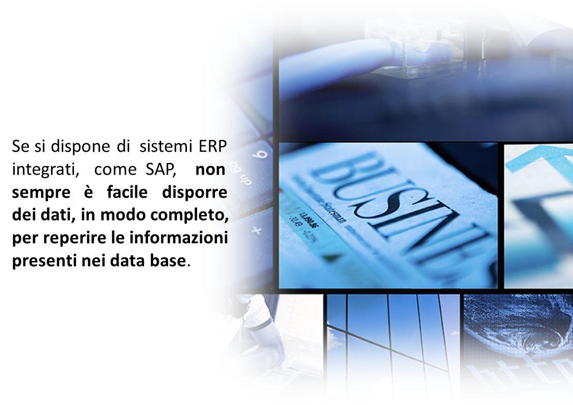 Se si dispone di sistemi ERP integrati, come SAP, non sempre è facile disporre dei dati, in modo completo, per reperire le informazioni presenti nei d