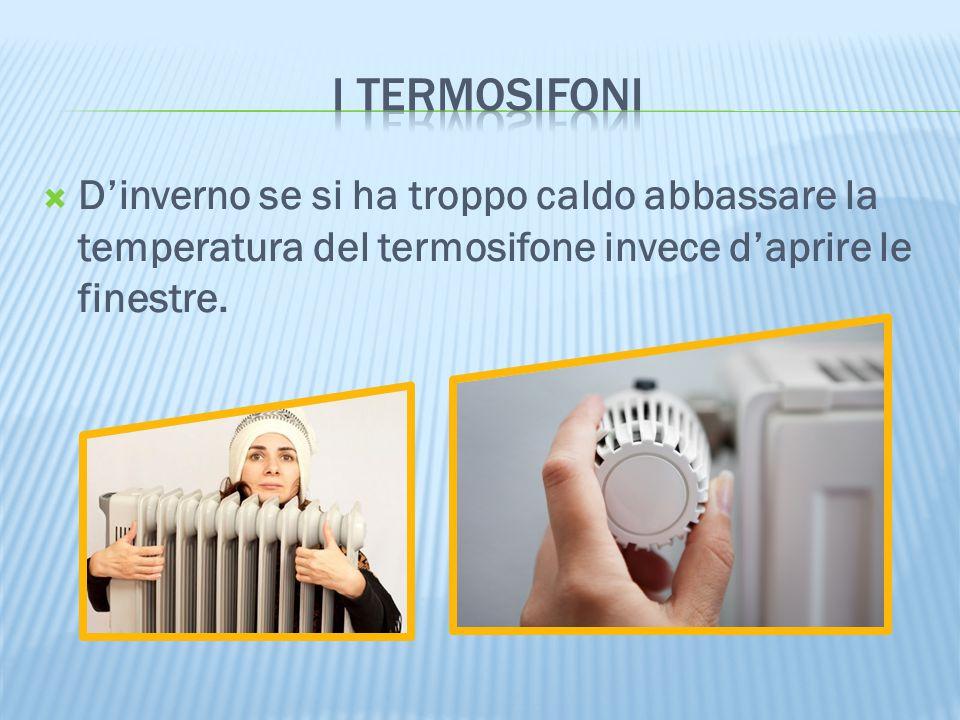  D'inverno se si ha troppo caldo abbassare la temperatura del termosifone invece d'aprire le finestre.