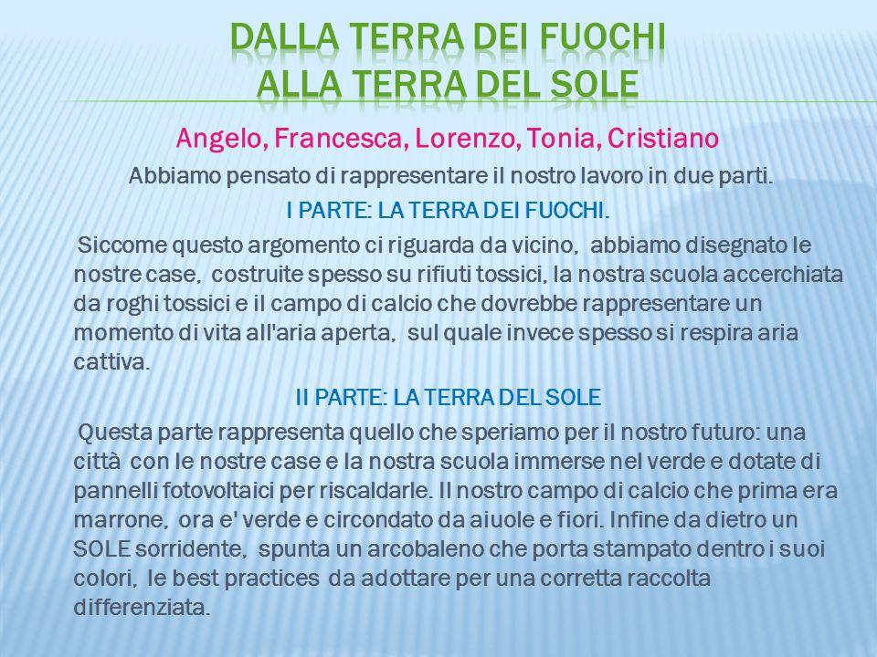 Angelo, Francesca, Lorenzo, Tonia, Cristiano Abbiamo pensato di rappresentare il nostro lavoro in due parti. I PARTE: LA TERRA DEI FUOCHI. Siccome que