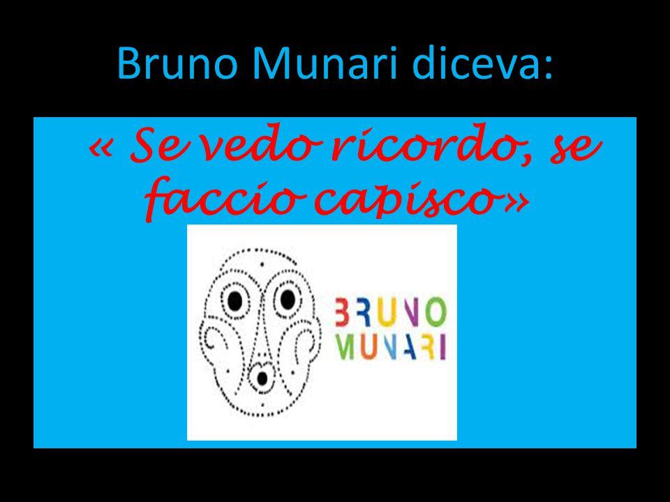 Bruno Munari diceva: « Se vedo ricordo, se faccio capisco»