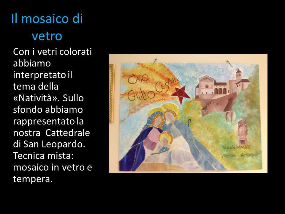 Il mosaico di vetro Con i vetri colorati abbiamo interpretato il tema della «Natività». Sullo sfondo abbiamo rappresentato la nostra Cattedrale di San