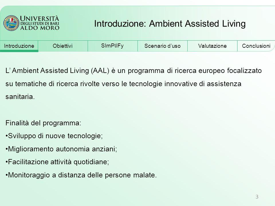 Introduzione: Ambient Assisted Living 3 Obiettivi SImP l IFy Scenario d'uso Conclusioni Valutazione L' Ambient Assisted Living (AAL) è un programma di