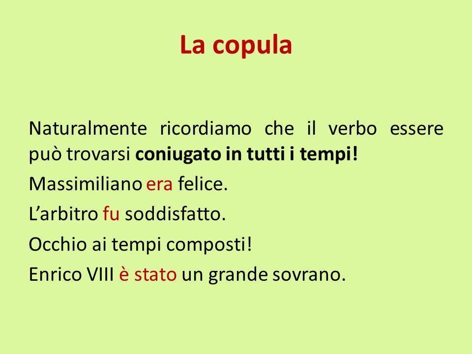 La copula Naturalmente ricordiamo che il verbo essere può trovarsi coniugato in tutti i tempi! Massimiliano era felice. L'arbitro fu soddisfatto. Occh