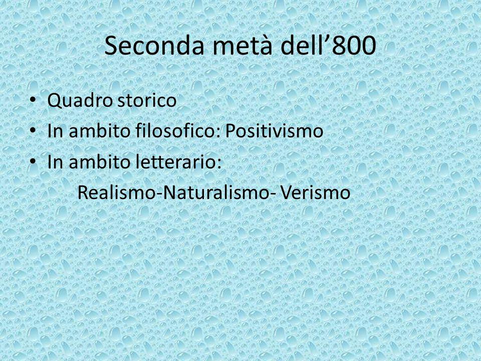 Seconda metà dell'800 Quadro storico In ambito filosofico: Positivismo In ambito letterario: Realismo-Naturalismo- Verismo