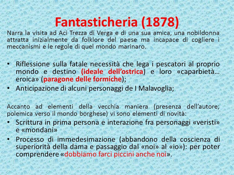 Fantasticheria (1878) Narra la visita ad Aci Trezza di Verga e di una sua amica, una nobildonna attratta inizialmente da folklore del paese ma incapace di cogliere i meccanismi e le regole di quel mondo marinaro.