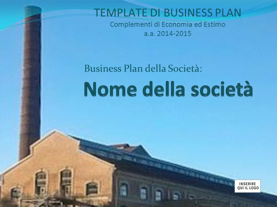 Business Plan della Società: TEMPLATE DI BUSINESS PLAN Complementi di Economia ed Estimo a.a. 2014-2015