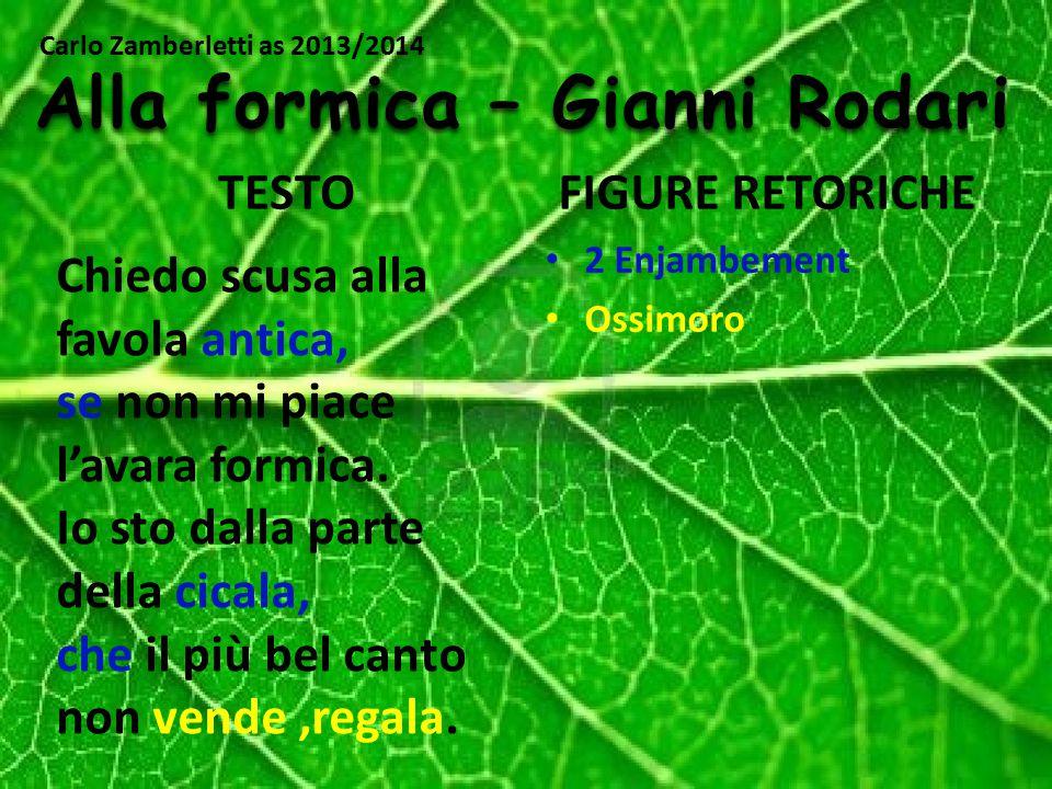 TESTOFIGURE RETORICHE Alla formica – Gianni Rodari Chiedo scusa alla favola antica, se non mi piace l'avara formica. Io sto dalla parte della cicala,