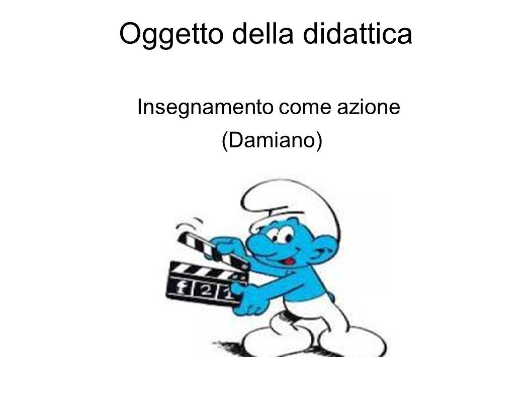 Oggetto della didattica Insegnamento come azione (Damiano)