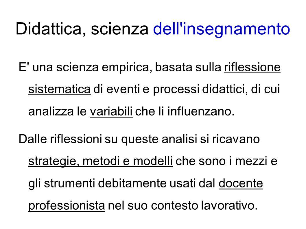 Didattica, scienza dell'insegnamento E' una scienza empirica, basata sulla riflessione sistematica di eventi e processi didattici, di cui analizza le