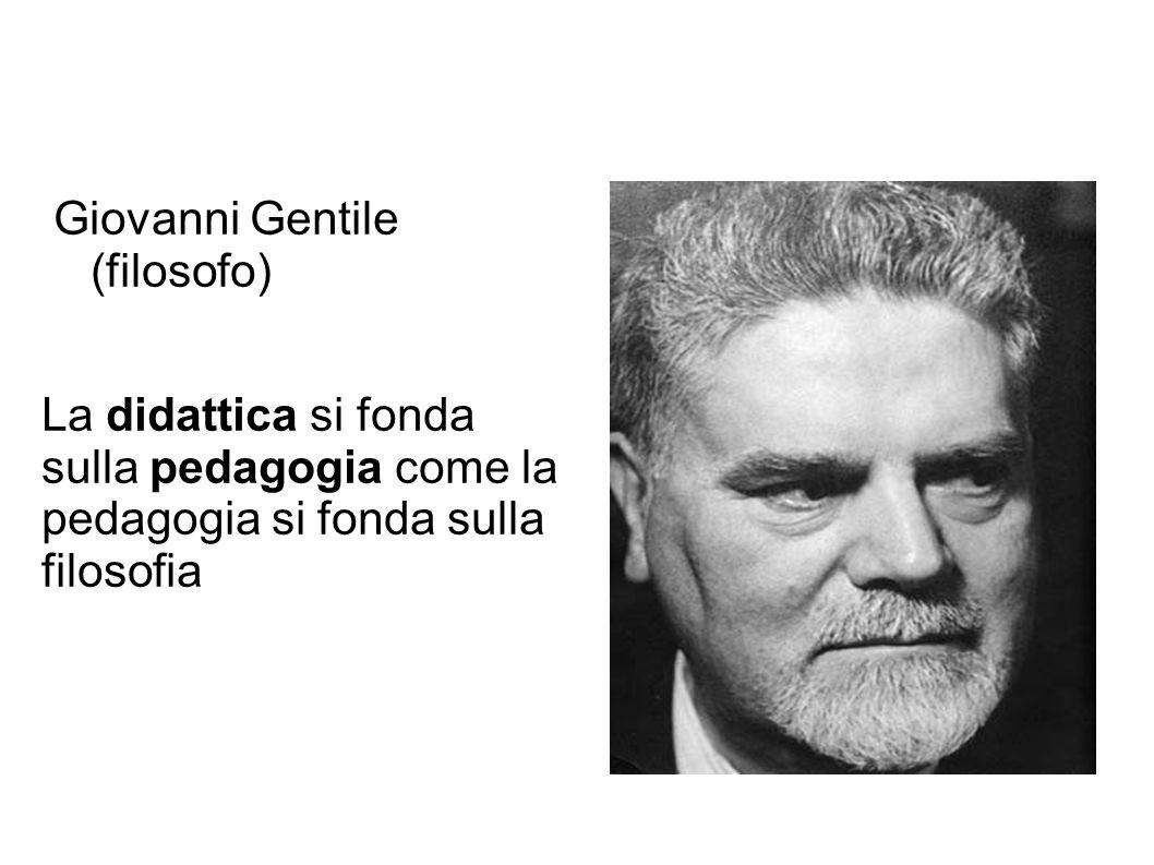 Giovanni Gentile (filosofo) La didattica si fonda sulla pedagogia come la pedagogia si fonda sulla filosofia