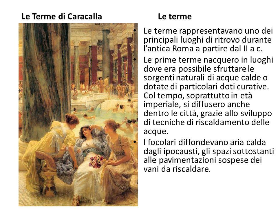 Le Terme di CaracallaLe terme Le terme rappresentavano uno dei principali luoghi di ritrovo durante l'antica Roma a partire dal II a c. Le prime terme