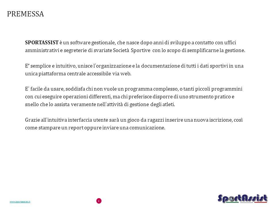 www.sportassist.it 2 PREMESSA SPORTASSIST è un software gestionale, che nasce dopo anni di sviluppo a contatto con uffici amministrativi e segreterie di svariate Società Sportive con lo scopo di semplificarne la gestione.
