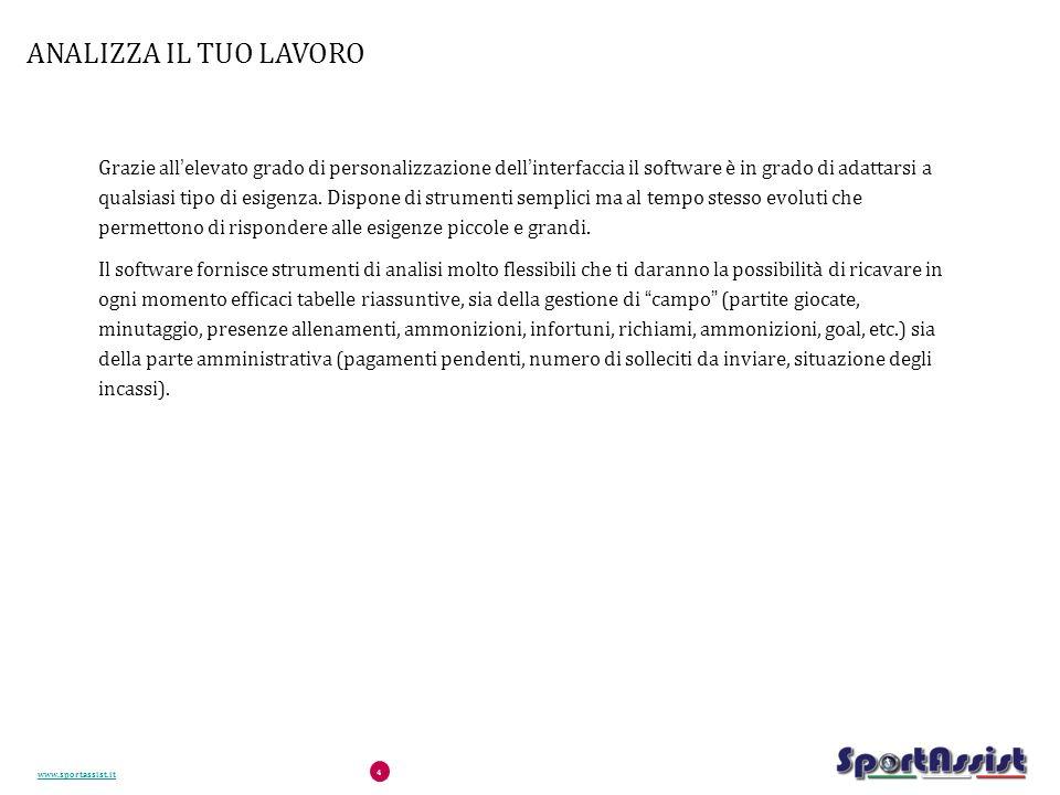 www.sportassist.it 4 ANALIZZA IL TUO LAVORO Grazie all'elevato grado di personalizzazione dell'interfaccia il software è in grado di adattarsi a qualsiasi tipo di esigenza.