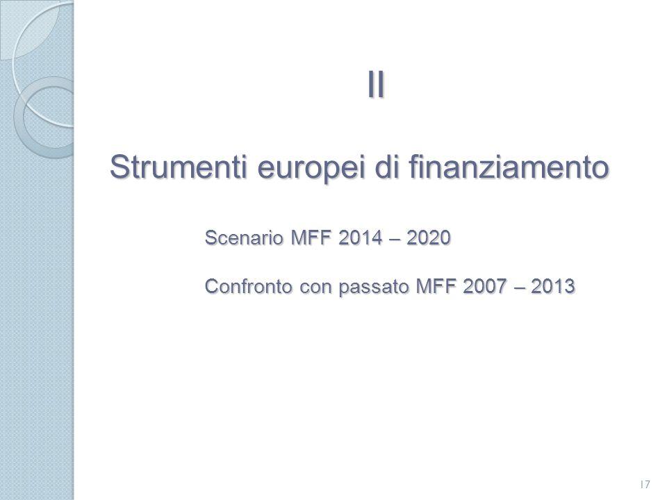Strumenti europei di finanziamento Scenario MFF 2014 – 2020 Confronto con passato MFF 2007 – 2013 17 II