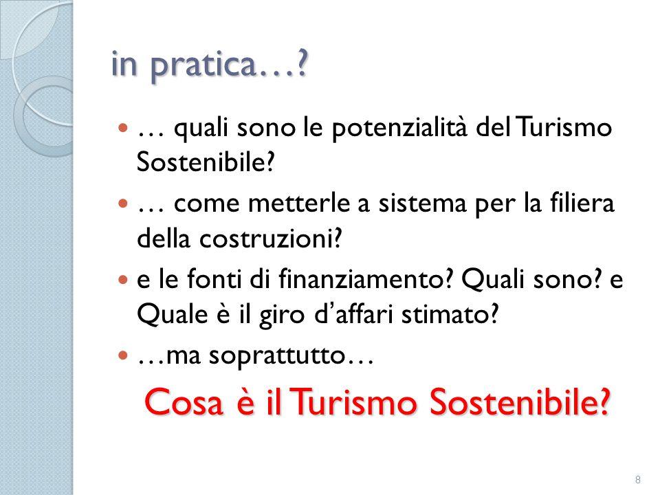 in pratica…? … quali sono le potenzialità del Turismo Sostenibile? … come metterle a sistema per la filiera della costruzioni? e le fonti di finanziam