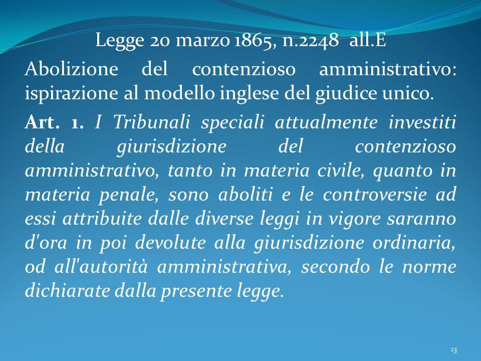 Legge 20 marzo 1865, n.2248 all.E Abolizione del contenzioso amministrativo: ispirazione al modello inglese del giudice unico. Art. 1. I Tribunali spe