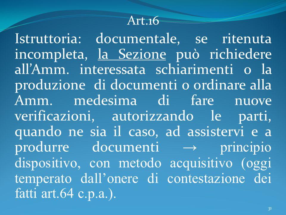 Art.16 Istruttoria: documentale, se ritenuta incompleta, la Sezione può richiedere all'Amm. interessata schiarimenti o la produzione di documenti o or