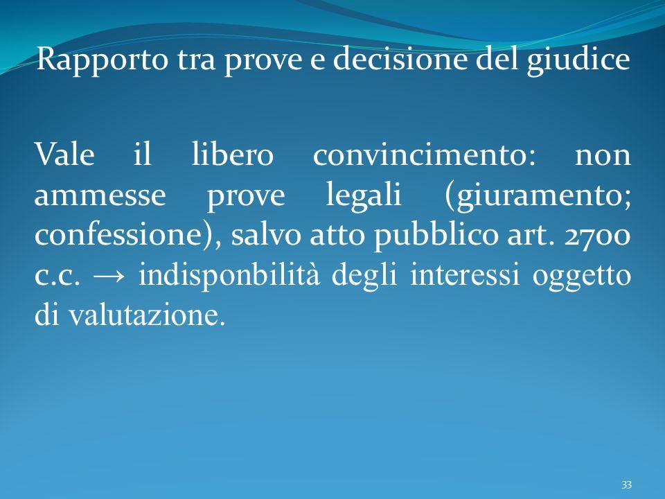 Rapporto tra prove e decisione del giudice Vale il libero convincimento: non ammesse prove legali (giuramento; confessione), salvo atto pubblico art.