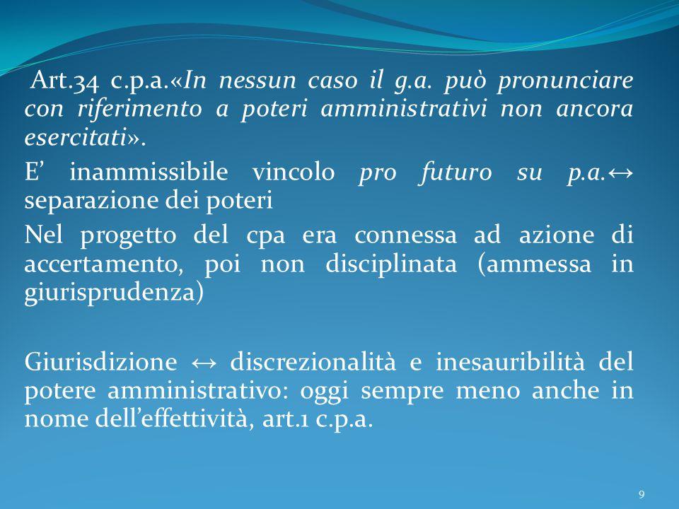 Art.34 c.p.a.«In nessun caso il g.a. può pronunciare con riferimento a poteri amministrativi non ancora esercitati». E' inammissibile vincolo pro futu