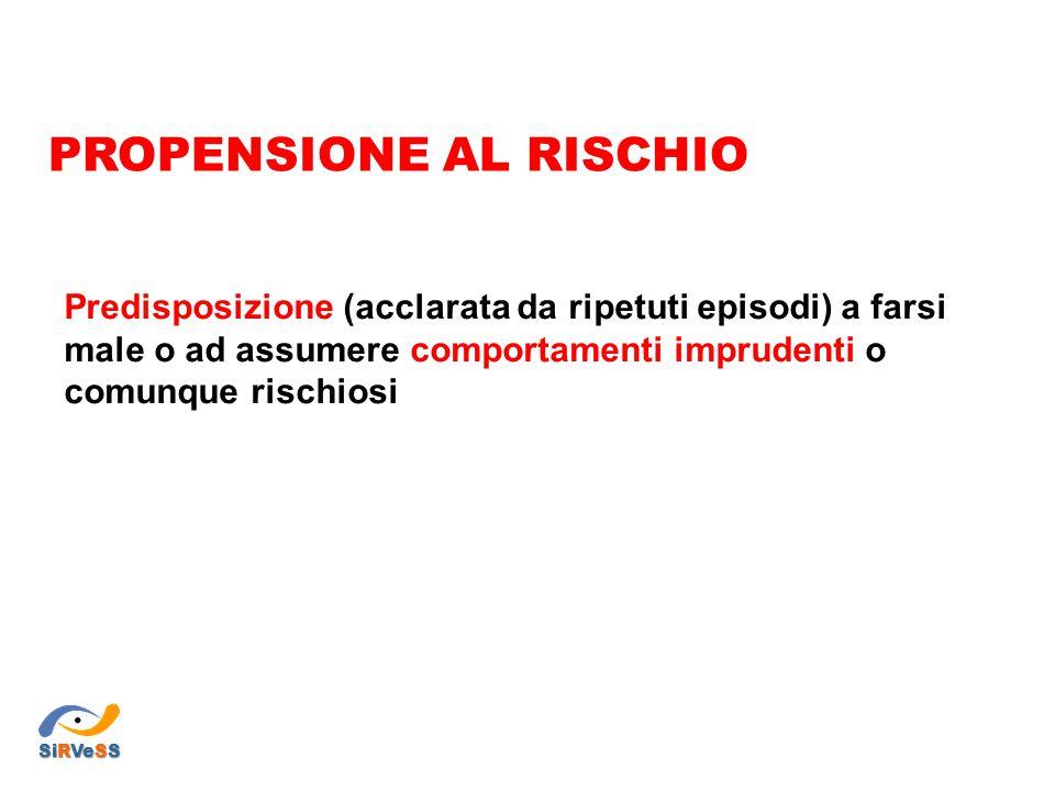 Predisposizione (acclarata da ripetuti episodi) a farsi male o ad assumere comportamenti imprudenti o comunque rischiosi PROPENSIONE AL RISCHIO SiRVeS
