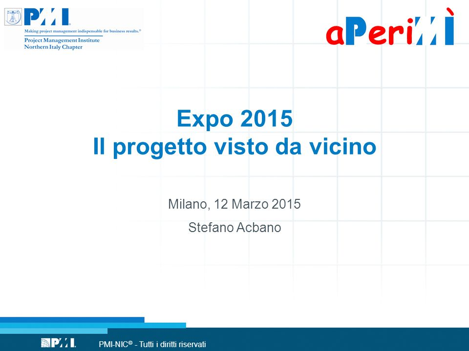 PMI-NIC © - Tutti i diritti riservati Expo 2015 at-a-Glance Date: May 1 st October 31 st (184 days) Theme: Feeding the Planet, Energy for Life Visitor: 20 millions (30% foreigners) Exhibition site area: 1 million square meters PARTICIPANTS Over 130 Official Participants out of which more than 50 self-built pavilions 13 Civil Society self-built exhibition spaces 9 Corporate Pavilions PARTNERSHIP & SPONSORSHIP + 33 Partners and Sponsors Contributing with more than €375 millions 2