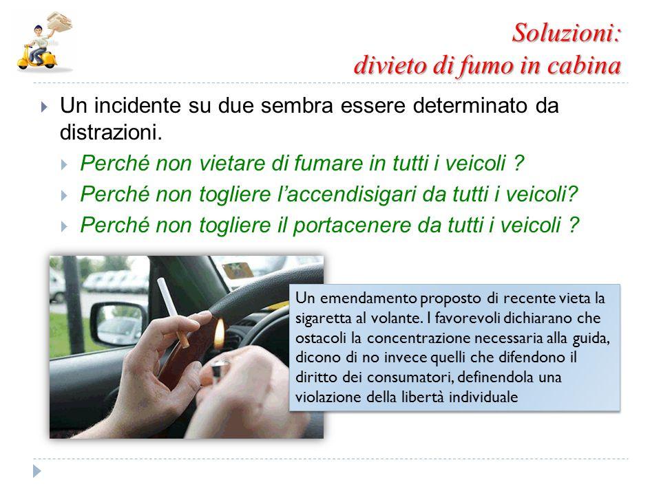 Soluzioni: divieto di fumo in cabina  Un incidente su due sembra essere determinato da distrazioni.  Perché non vietare di fumare in tutti i veicoli