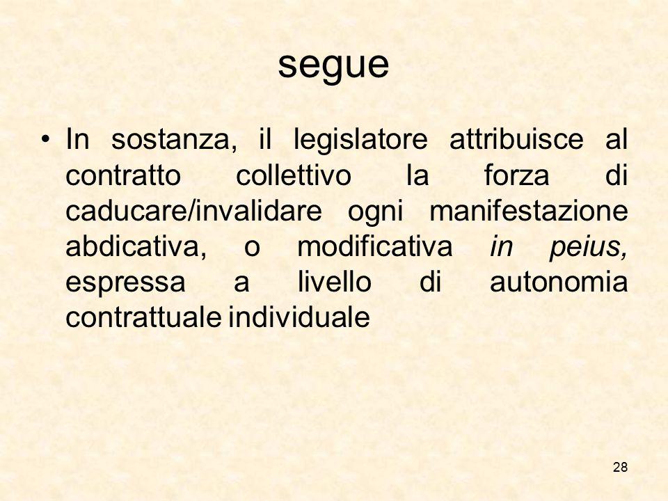 segue In sostanza, il legislatore attribuisce al contratto collettivo la forza di caducare/invalidare ogni manifestazione abdicativa, o modificativa i