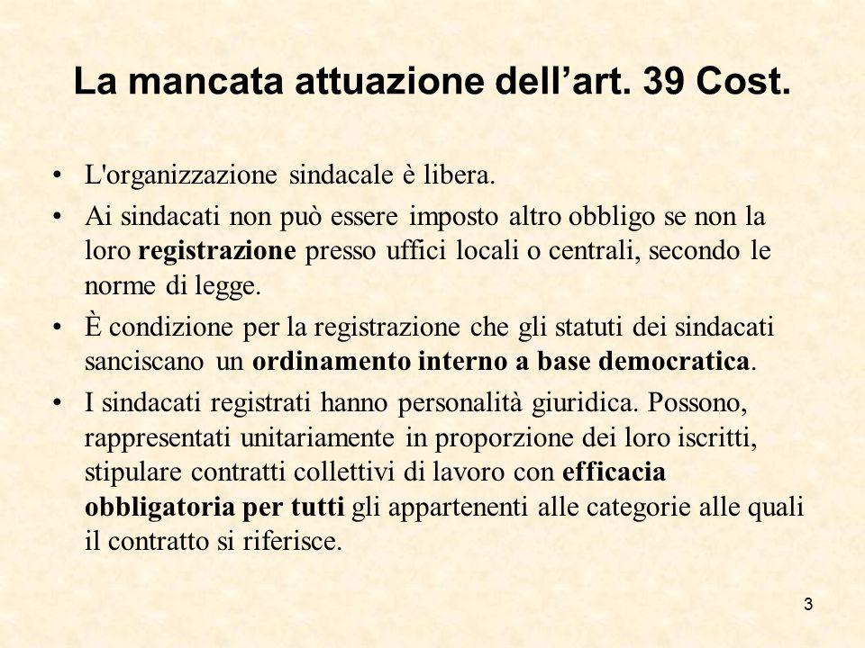 La mancata attuazione dell'art. 39 Cost. L'organizzazione sindacale è libera. Ai sindacati non può essere imposto altro obbligo se non la loro registr