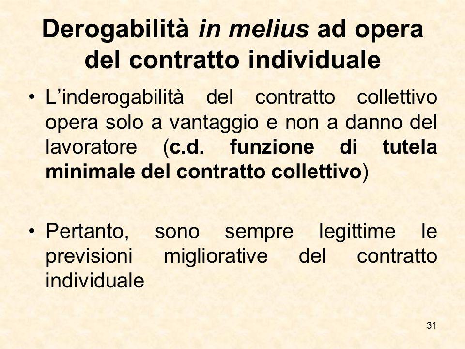 Derogabilità in melius ad opera del contratto individuale L'inderogabilità del contratto collettivo opera solo a vantaggio e non a danno del lavorator