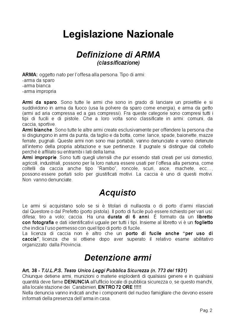 Pag. 2 Legislazione Nazionale Definizione di ARMA (classificazione) ARMA: oggetto nato per l'offesa alla persona. Tipo di armi: -arma da sparo -arma b