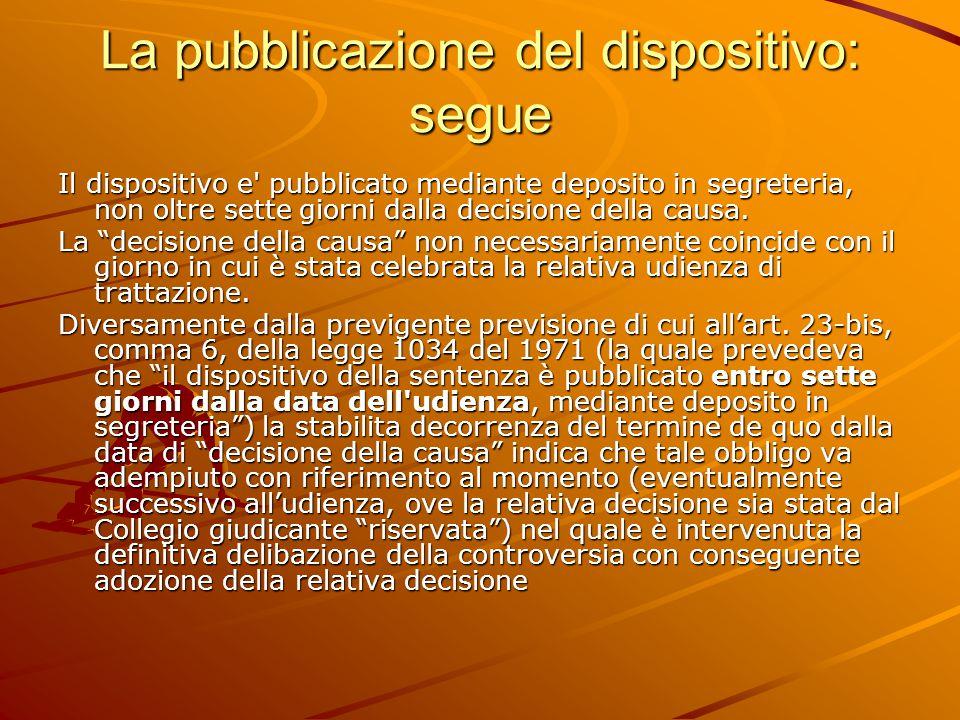 La pubblicazione del dispositivo: segue Il dispositivo e pubblicato mediante deposito in segreteria, non oltre sette giorni dalla decisione della causa.