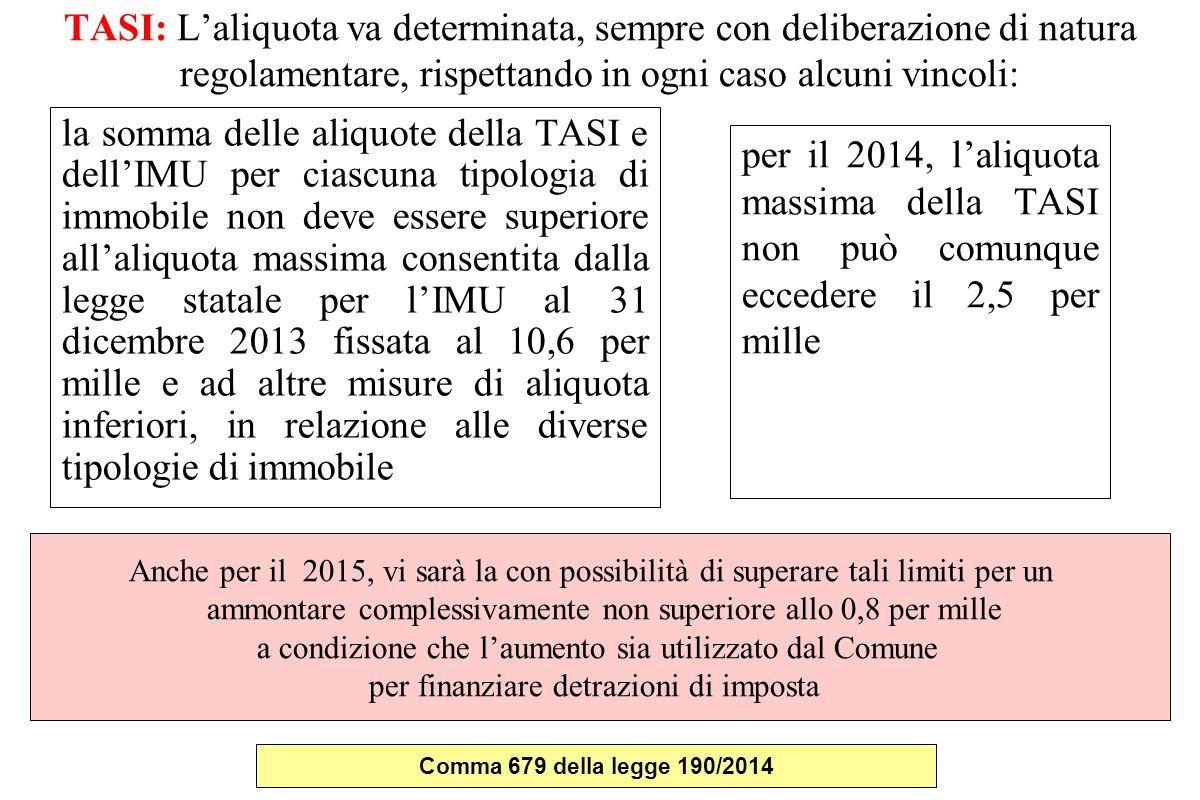 TASI: L'aliquota va determinata, sempre con deliberazione di natura regolamentare, rispettando in ogni caso alcuni vincoli: la somma delle aliquote della TASI e dell'IMU per ciascuna tipologia di immobile non deve essere superiore all'aliquota massima consentita dalla legge statale per l'IMU al 31 dicembre 2013 fissata al 10,6 per mille e ad altre misure di aliquota inferiori, in relazione alle diverse tipologie di immobile per il 2014, l'aliquota massima della TASI non può comunque eccedere il 2,5 per mille Anche per il 2015, vi sarà la con possibilità di superare tali limiti per un ammontare complessivamente non superiore allo 0,8 per mille a condizione che l'aumento sia utilizzato dal Comune per finanziare detrazioni di imposta Comma 679 della legge 190/2014