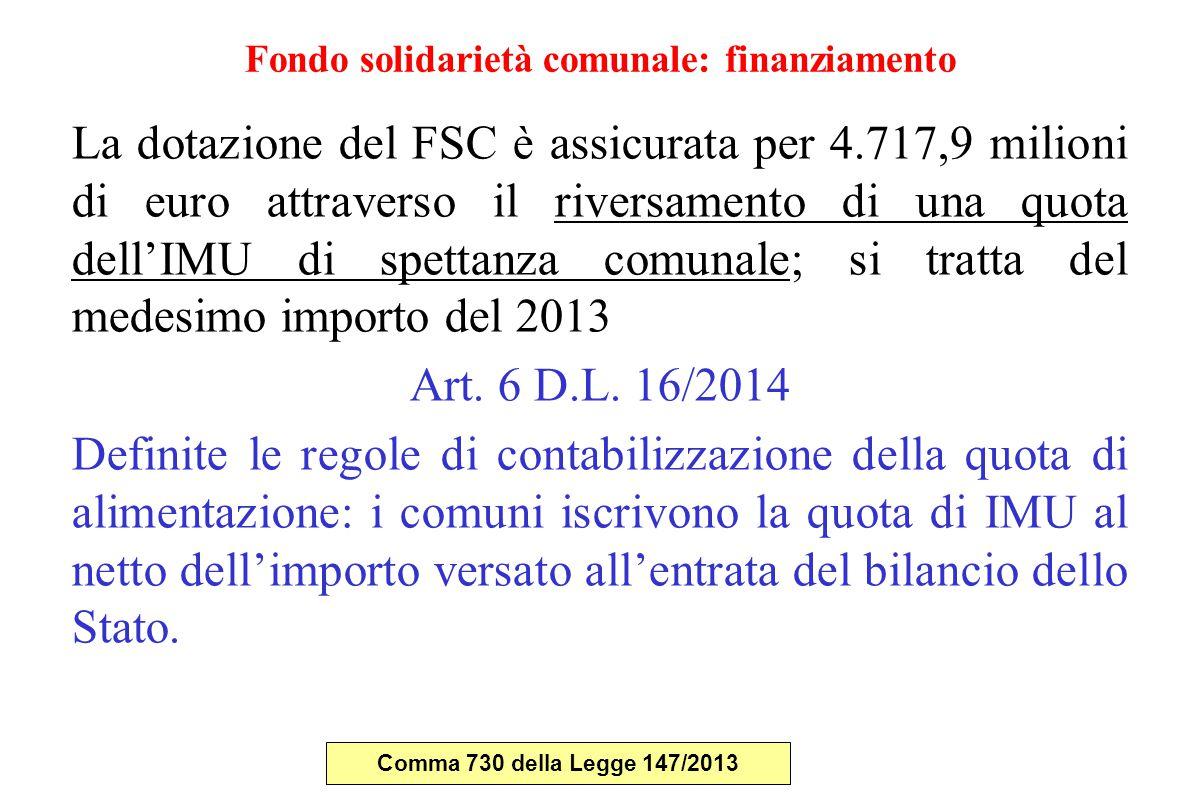Fondo solidarietà comunale: finanziamento La dotazione del FSC è assicurata per 4.717,9 milioni di euro attraverso il riversamento di una quota dell'IMU di spettanza comunale; si tratta del medesimo importo del 2013 Art.