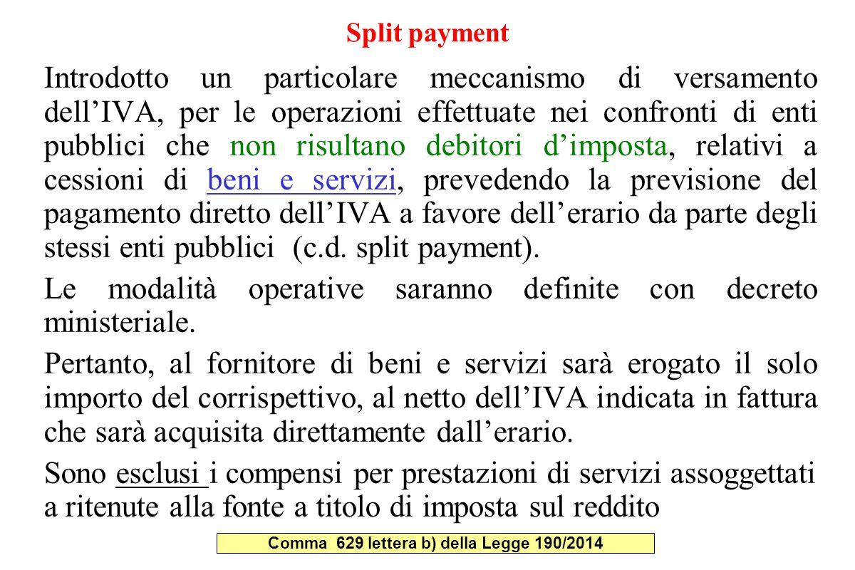 Split payment Introdotto un particolare meccanismo di versamento dell'IVA, per le operazioni effettuate nei confronti di enti pubblici che non risultano debitori d'imposta, relativi a cessioni di beni e servizi, prevedendo la previsione del pagamento diretto dell'IVA a favore dell'erario da parte degli stessi enti pubblici (c.d.