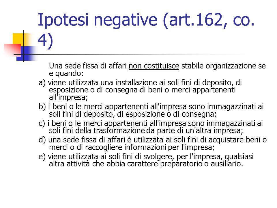 Ipotesi negative (art.162, co. 4) Una sede fissa di affari non costituisce stabile organizzazione se e quando: a) viene utilizzata una installazione a