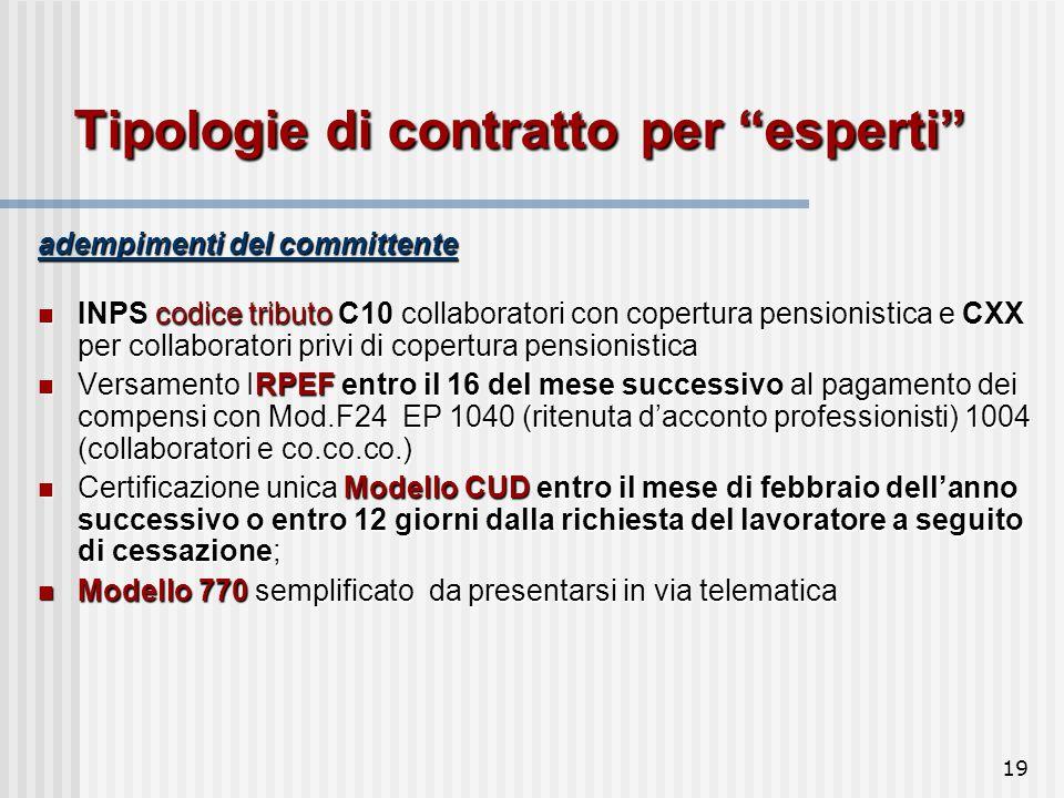 19 Tipologie di contratto per esperti adempimenti del committente INPS codice tributo C10 collaboratori con copertura pensionistica e CXX per collaboratori privi di copertura pensionistica INPS codice tributo C10 collaboratori con copertura pensionistica e CXX per collaboratori privi di copertura pensionistica Versamento IRPEF entro il 16 del mese successivo al pagamento dei compensi con Mod.F24 EP 1040 (ritenuta d'acconto professionisti) 1004 (collaboratori e co.co.co.) Versamento IRPEF entro il 16 del mese successivo al pagamento dei compensi con Mod.F24 EP 1040 (ritenuta d'acconto professionisti) 1004 (collaboratori e co.co.co.) Certificazione unica Modello CUD entro il mese di febbraio dell'anno successivo o entro 12 giorni dalla richiesta del lavoratore a seguito di cessazione; Certificazione unica Modello CUD entro il mese di febbraio dell'anno successivo o entro 12 giorni dalla richiesta del lavoratore a seguito di cessazione; Modello 770 semplificato da presentarsi in via telematica Modello 770 semplificato da presentarsi in via telematica