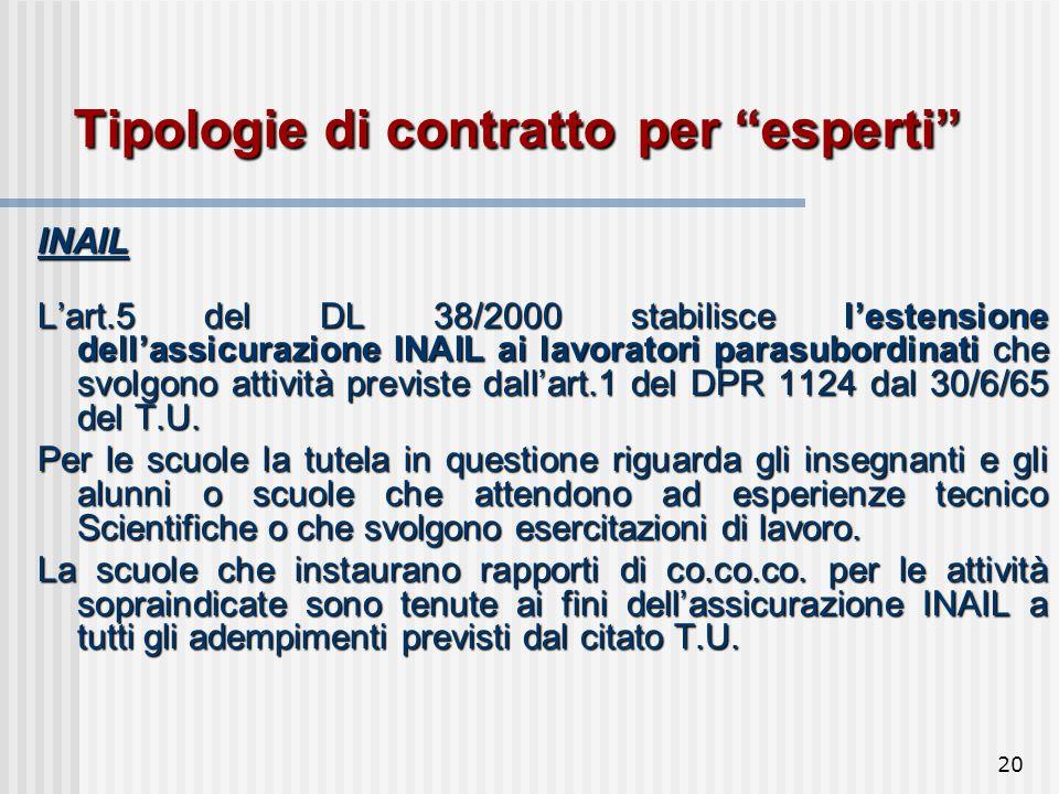 20 Tipologie di contratto per esperti INAIL L'art.5 del DL 38/2000 stabilisce l'estensione dell'assicurazione INAIL ai lavoratori parasubordinati che svolgono attività previste dall'art.1 del DPR 1124 dal 30/6/65 del T.U.