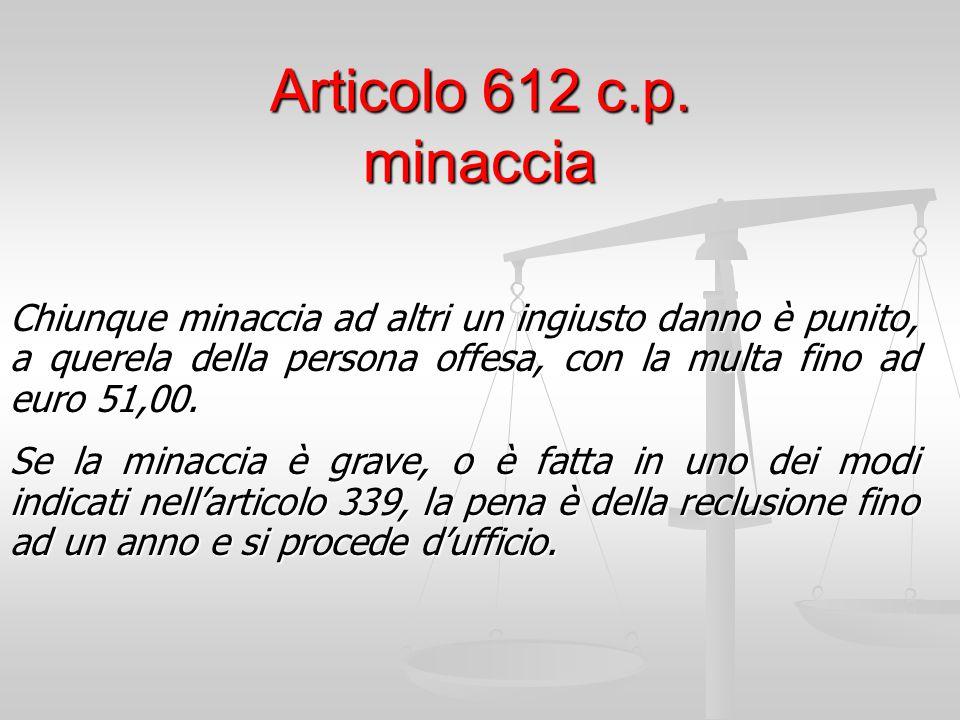 Articolo 612 c.p. minaccia Chiunque minaccia ad altri un ingiusto danno è punito, a querela della persona offesa, con la multa fino ad euro 51,00. Se