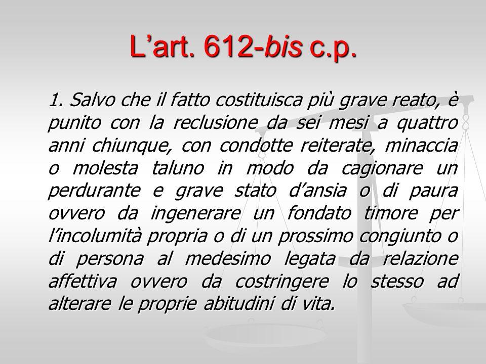 L'art. 612-bis c.p. 1. Salvo che il fatto costituisca più grave reato, è punito con la reclusione da sei mesi a quattro anni chiunque, con condotte re