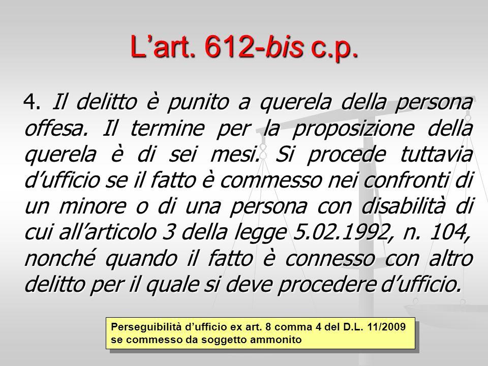 L'art. 612-bis c.p. 4. Il delitto è punito a querela della persona offesa. Il termine per la proposizione della querela è di sei mesi. Si procede tutt