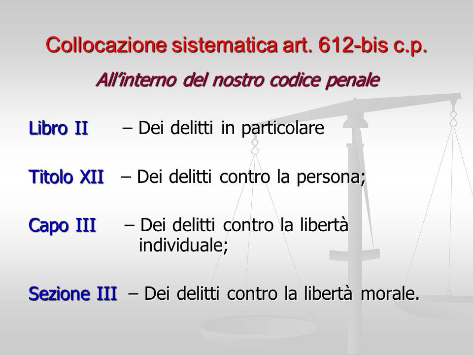 Collocazione sistematica art. 612-bis c.p. All'interno del nostro codice penale Libro II – Dei delitti in particolare Titolo XII – Dei delitti contro