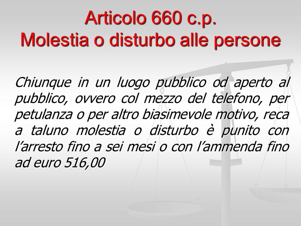 Articolo 660 c.p. Molestia o disturbo alle persone Chiunque in un luogo pubblico od aperto al pubblico, ovvero col mezzo del telefono, per petulanza o