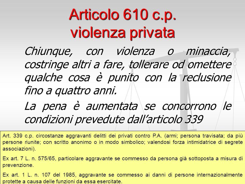 Articolo 610 c.p. violenza privata Chiunque, con violenza o minaccia, costringe altri a fare, tollerare od omettere qualche cosa è punito con la reclu