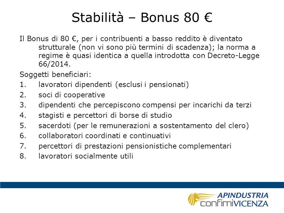 Stabilità – Bonus 80 € Il Bonus è un credito d'imposta (non è reddito; non è una riduzione delle aliquote, non è un aumento delle detrazioni), pari a € 960 annue (80 mensili x 12) Compete se ricorrono 2 condizioni: 1.il reddito complessivo non deve essere superiore, nell'anno d'imposta (2015), a 26.000 Euro; fino a 24.000 euro compete per intero; oltre i 24.000 euro, il bonus spetta in proporzione (inversa) all'importo che supera questa soglia; oltre i 26.000 euro non compete alcun bonus; 2.che l'imposta lorda, depurata delle detrazioni per lavoro dipendente e assimilato, evidenzi un residuo importo dovuto; se le detrazioni per lavoro dipendente e assimilato coprono interamente l'imposta lorda, non matura il diritto al bonus (incapienti); la soglia di reddito oltre la quale può maturare il bonus, è pari a 8.145,32 euro annui.